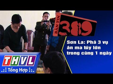 THVL | Bản tin 389 (05/12/2016): Sơn La - Phá 3 vụ án ma túy lớn trong cùng 1 ngày