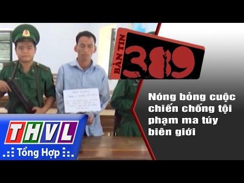 THVL | Bản tin 389 (06/11/2016): Nóng bỏng cuộc chiến chống tội phạm ma túy biên giới