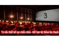 Tư vấn thiết kế rạp chiếu phim - Kết hợp hệ thống âm thanh đỉnh cao